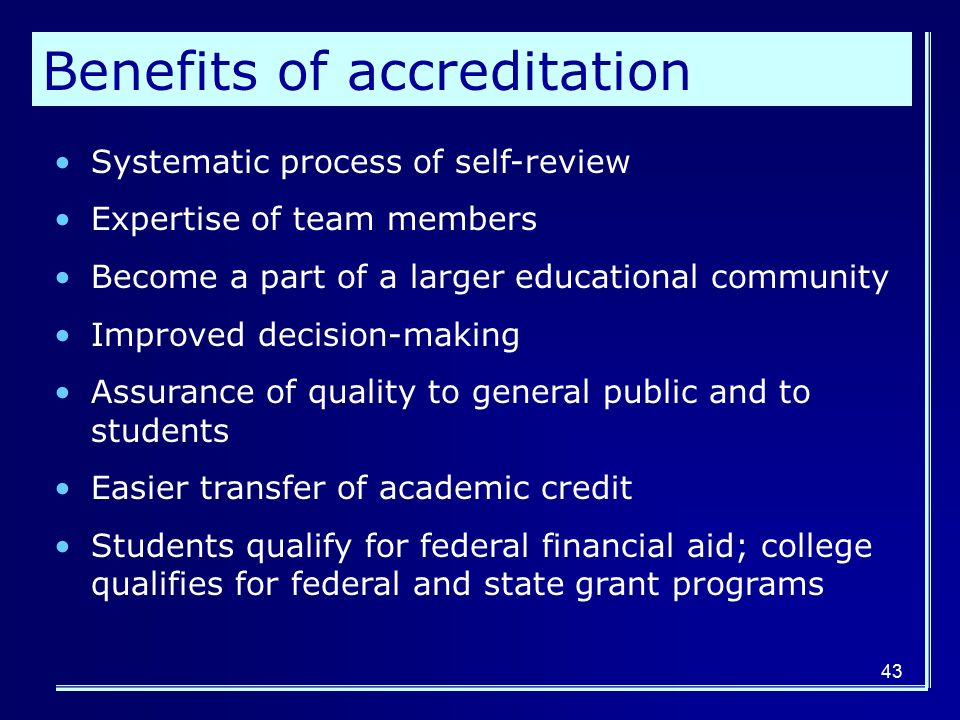 43 Benefits of accreditation Systematic process of self-review Expertise of team members Become a part of a larger educational community Improved decision-making Assurance of quality to general public and to students Easier transfer of academic credit Students qualify for federal financial aid; college qualifies for federal and state grant programs
