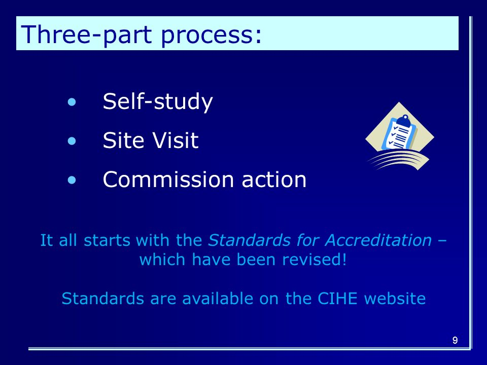 9 Three-part process: Self-study Site Visit Commission action It all starts with the Standards for Accreditation – which have been revised.
