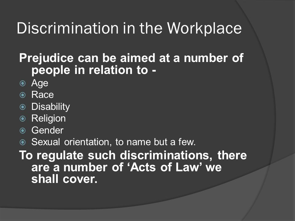 Discrimination in the Workplace Prejudice can be aimed at a number of people in relation to -  Age  Race  Disability  Religion  Gender  Sexual orientation, to name but a few.