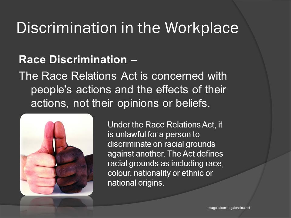 Discrimination in the Workplace Race Discrimination – The Race Relations Act is concerned with people s actions and the effects of their actions, not their opinions or beliefs.