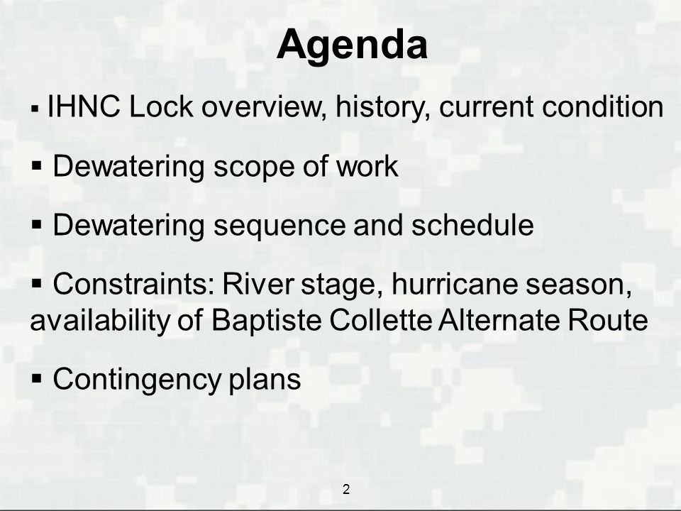 Agenda  IHNC Lock overview, history, current condition  Dewatering scope of work  Dewatering sequence and schedule  Constraints: River stage, hurricane season, availability of Baptiste Collette Alternate Route  Contingency plans 2