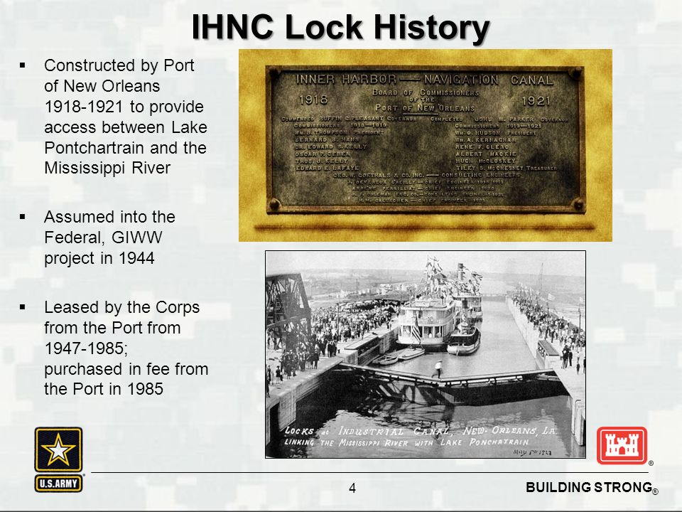 BUILDING STRONG ® IHNC Lock History  Constructed by Port of New Orleans 1918-1921 to provide access between Lake Pontchartrain and the Mississippi River  Assumed into the Federal, GIWW project in 1944  Leased by the Corps from the Port from 1947-1985; purchased in fee from the Port in 1985 4
