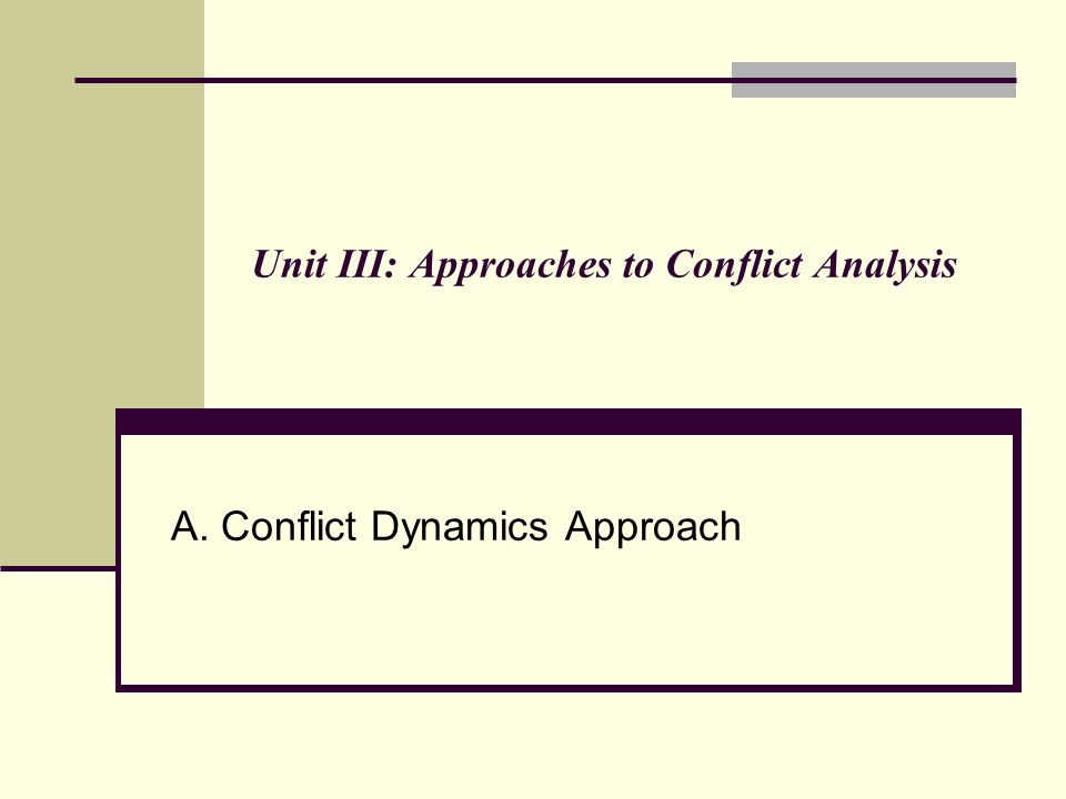 Unit III: Approaches to Conflict Analysis A. Conflict Dynamics Approach