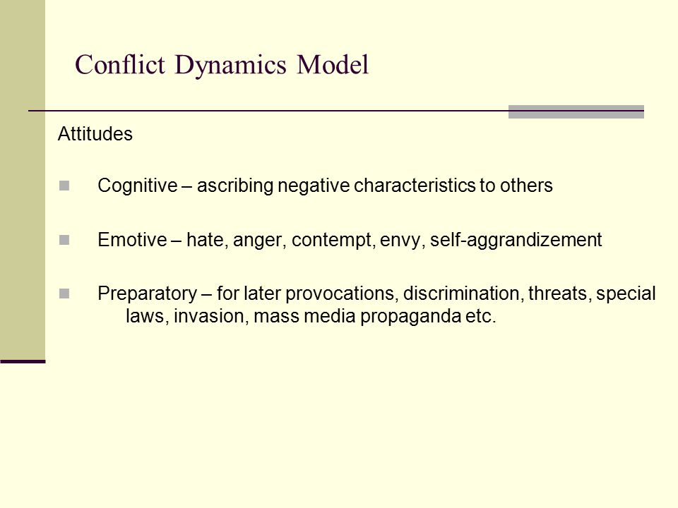 Conflict Dynamics Model Attitudes Cognitive – ascribing negative characteristics to others Emotive – hate, anger, contempt, envy, self-aggrandizement Preparatory – for later provocations, discrimination, threats, special laws, invasion, mass media propaganda etc.