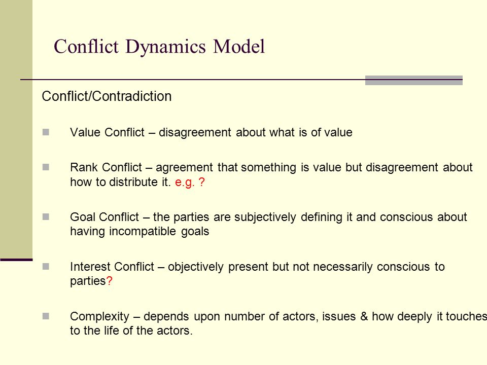 Conflict Dynamics Model Conflict/Contradiction Value Conflict – disagreement about what is of value Rank Conflict – agreement that something is value