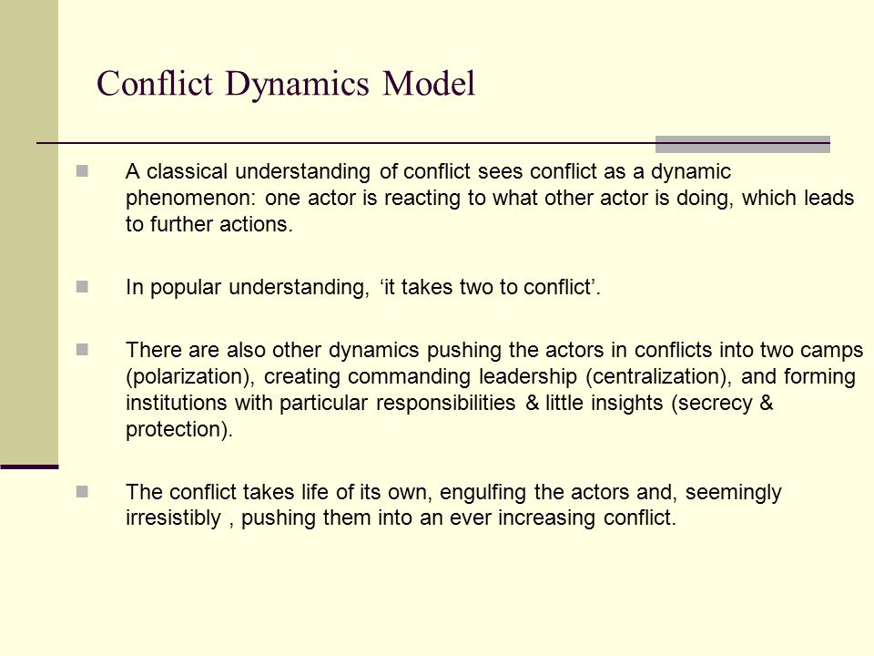 Conflict Dynamics Model A classical understanding of conflict sees conflict as a dynamic phenomenon: one actor is reacting to what other actor is doin