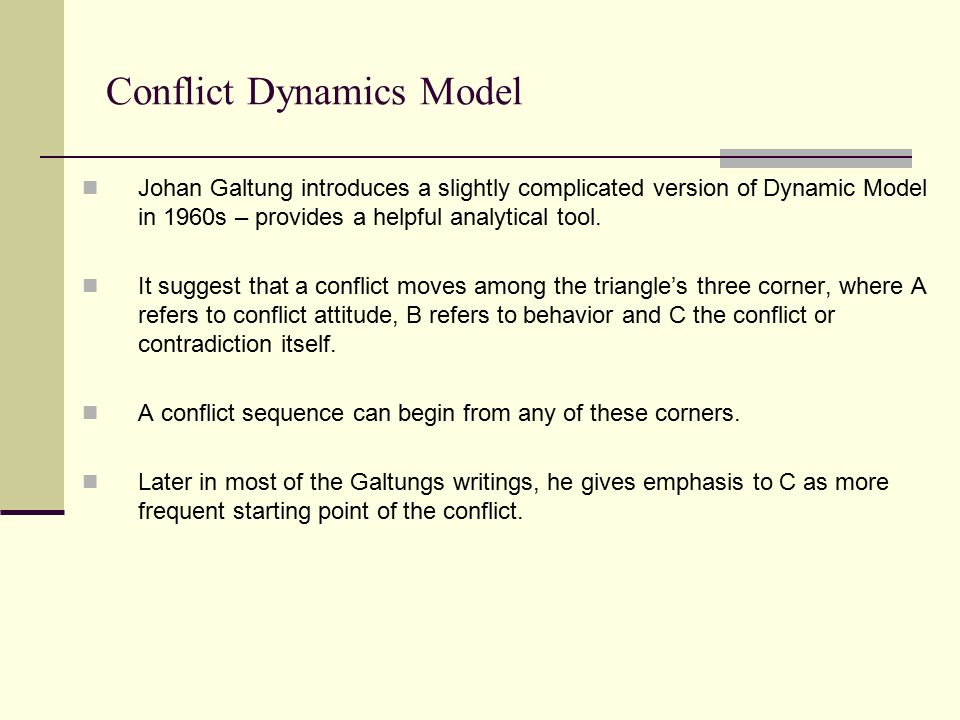 Conflict Dynamics Model Johan Galtung introduces a slightly complicated version of Dynamic Model in 1960s – provides a helpful analytical tool. It sug