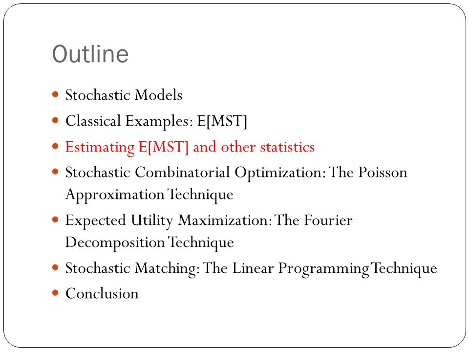 Outline Stochastic Models Classical Examples: E[MST] Estimating E[MST] and other statistics Stochastic Combinatorial Optimization: The Poisson Approximation Technique Expected Utility Maximization: The Fourier Decomposition Technique Stochastic Matching: The Linear Programming Technique Conclusion