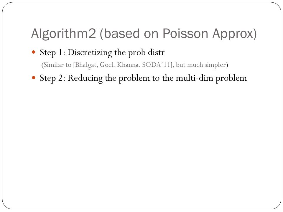 Algorithm2 (based on Poisson Approx) Step 1: Discretizing the prob distr (Similar to [Bhalgat, Goel, Khanna.