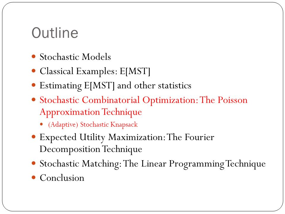 Outline Stochastic Models Classical Examples: E[MST] Estimating E[MST] and other statistics Stochastic Combinatorial Optimization: The Poisson Approximation Technique (Adaptive) Stochastic Knapsack Expected Utility Maximization: The Fourier Decomposition Technique Stochastic Matching: The Linear Programming Technique Conclusion