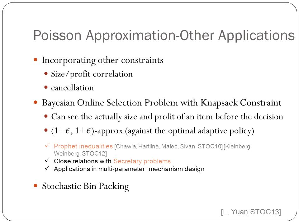 Poisson Approximation-Other Applications Prophet inequalities [Chawla, Hartline, Malec, Sivan.
