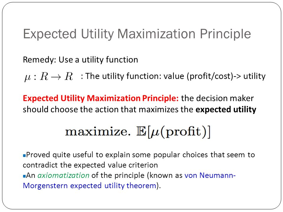 Expected Utility Maximization Principle Expected Utility Maximization Principle: the decision maker should choose the action that maximizes the expected utility Remedy: Use a utility function Proved quite useful to explain some popular choices that seem to contradict the expected value criterion An axiomatization of the principle (known as von Neumann- Morgenstern expected utility theorem).
