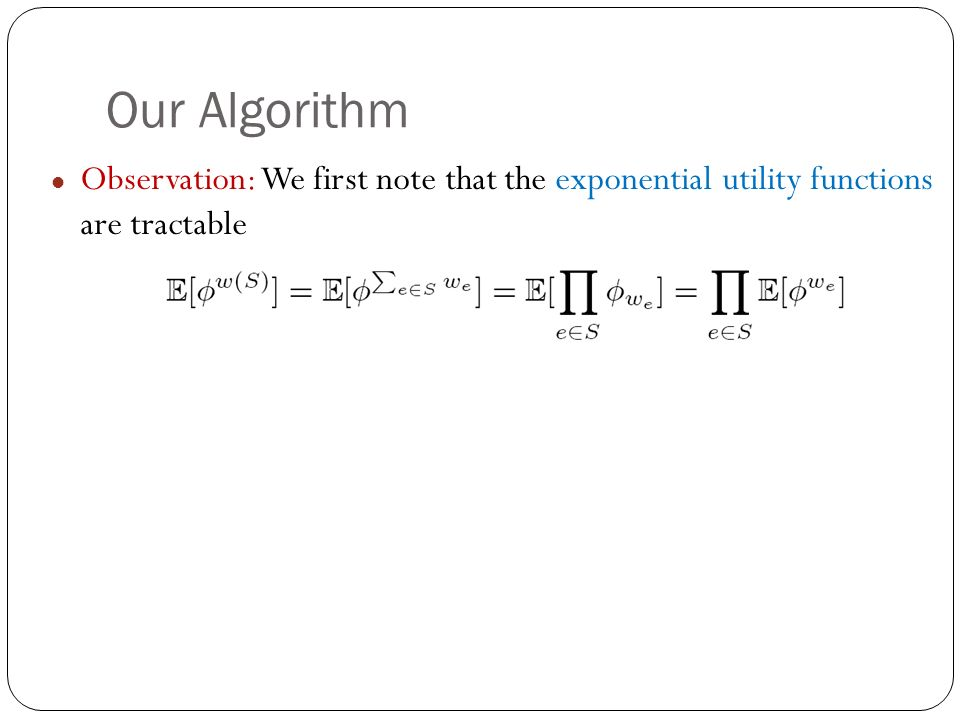 Our Algorithm Observation: We first note that the exponential utility functions are tractable