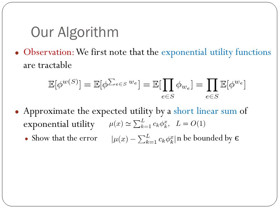 Our Algorithm Observation: We first note that the exponential utility functions are tractable Approximate the expected utility by a short linear sum of exponential utility Show that the error can be bounded by є