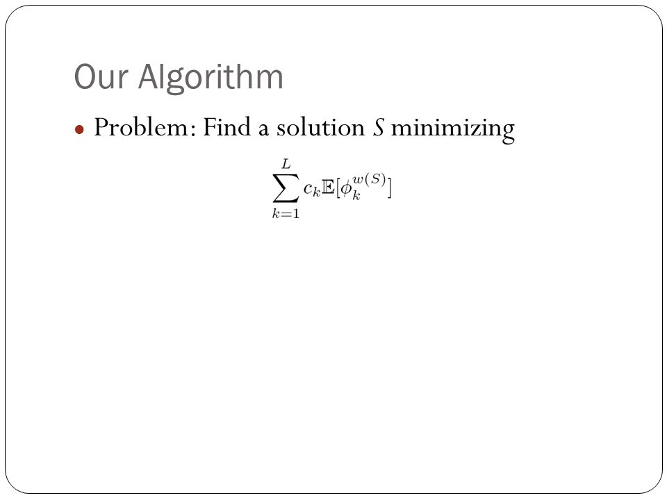 Our Algorithm Problem: Find a solution S minimizing