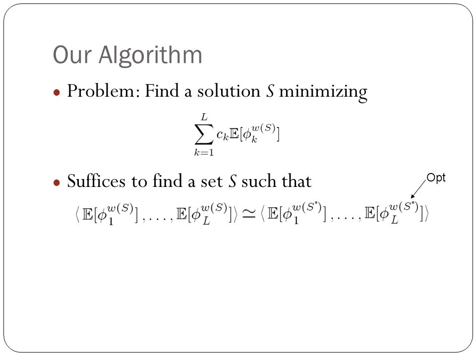 Our Algorithm Problem: Find a solution S minimizing Suffices to find a set S such that Opt