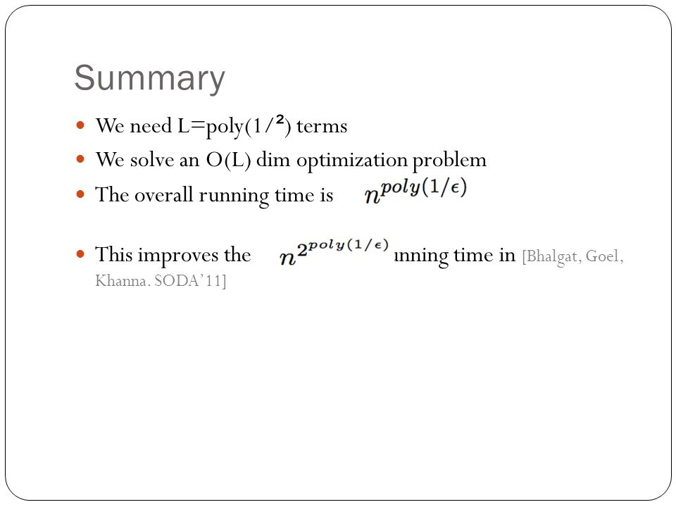 Summary We need L=poly(1/ ² ) terms We solve an O(L) dim optimization problem The overall running time is This improves the running time in [Bhalgat, Goel, Khanna.