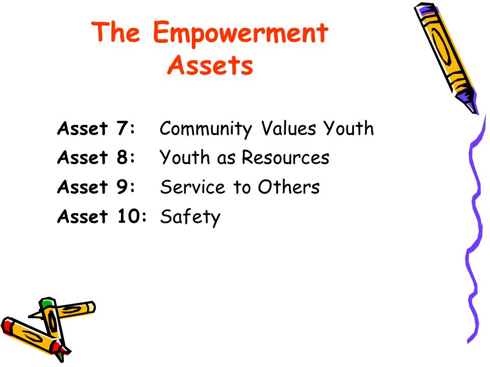 Asset 7: Community Values Youth Asset 8: Youth as Resources Asset 9: Service to Others Asset 10: Safety The Empowerment Assets