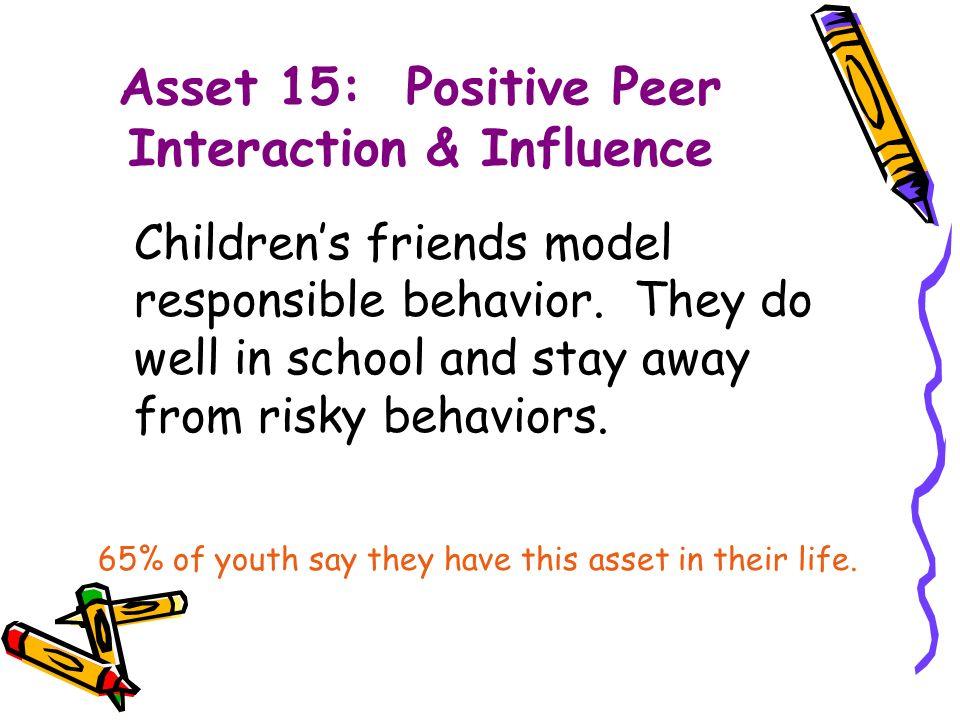 Asset 15: Positive Peer Interaction & Influence Children's friends model responsible behavior.