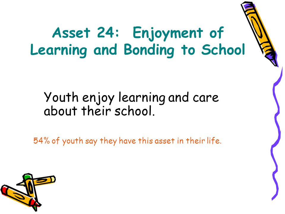 Asset 24: Enjoyment of Learning and Bonding to School Youth enjoy learning and care about their school.