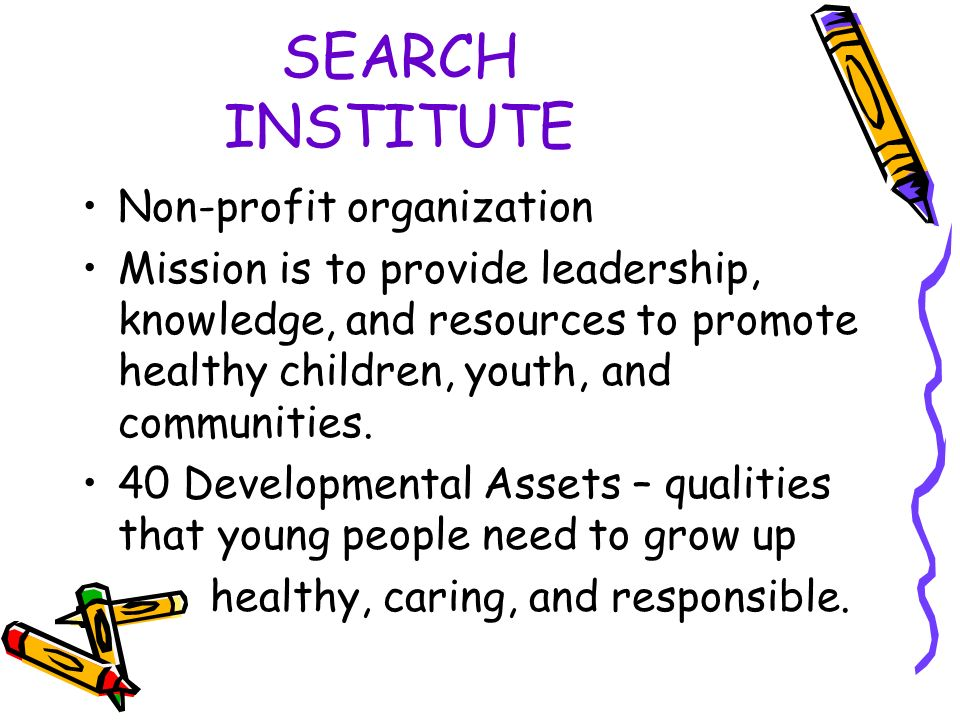 SEARCH INSTITUTE Non-profit organization Mission is to provide leadership, knowledge, and resources to promote healthy children, youth, and communities.