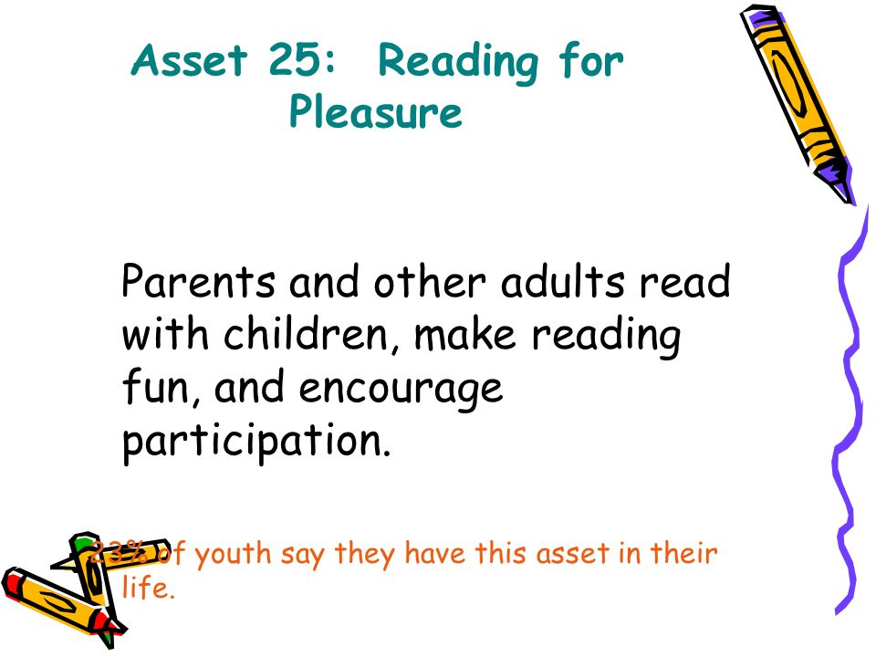 Asset 25: Reading for Pleasure Parents and other adults read with children, make reading fun, and encourage participation.