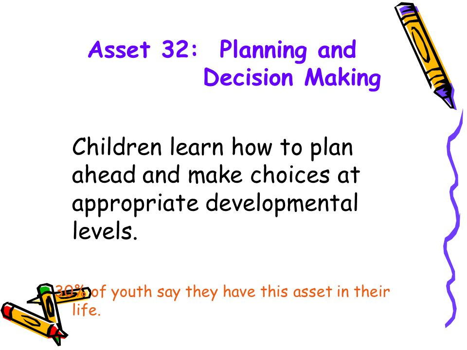 Asset 32: Planning and Decision Making Children learn how to plan ahead and make choices at appropriate developmental levels.