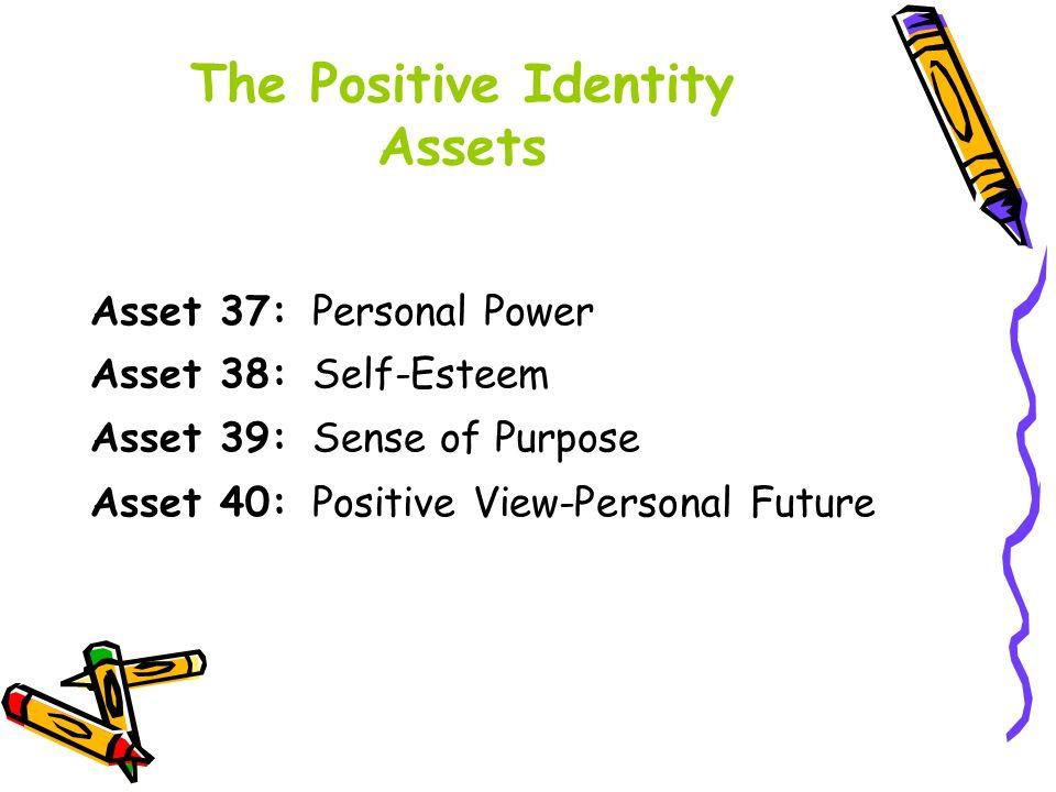 Asset 37: Personal Power Asset 38: Self-Esteem Asset 39: Sense of Purpose Asset 40: Positive View-Personal Future The Positive Identity Assets