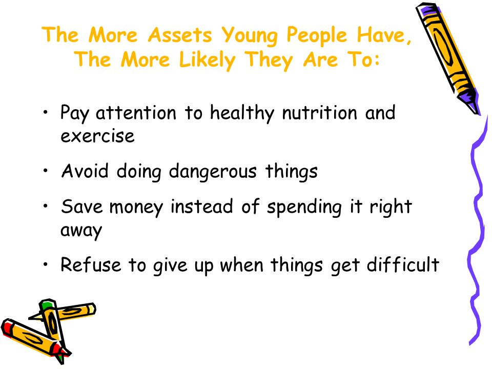 Pay attention to healthy nutrition and exercise Avoid doing dangerous things Save money instead of spending it right away Refuse to give up when things get difficult The More Assets Young People Have, The More Likely They Are To: