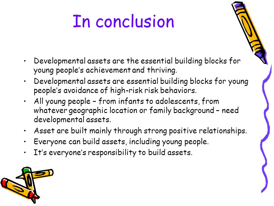 In conclusion Developmental assets are the essential building blocks for young people's achievement and thriving.