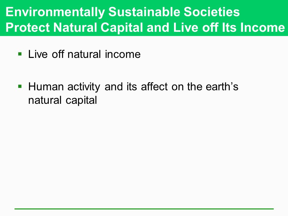 Environmentally Sustainable Societies Protect Natural Capital and Live off Its Income  Live off natural income  Human activity and its affect on the earth's natural capital