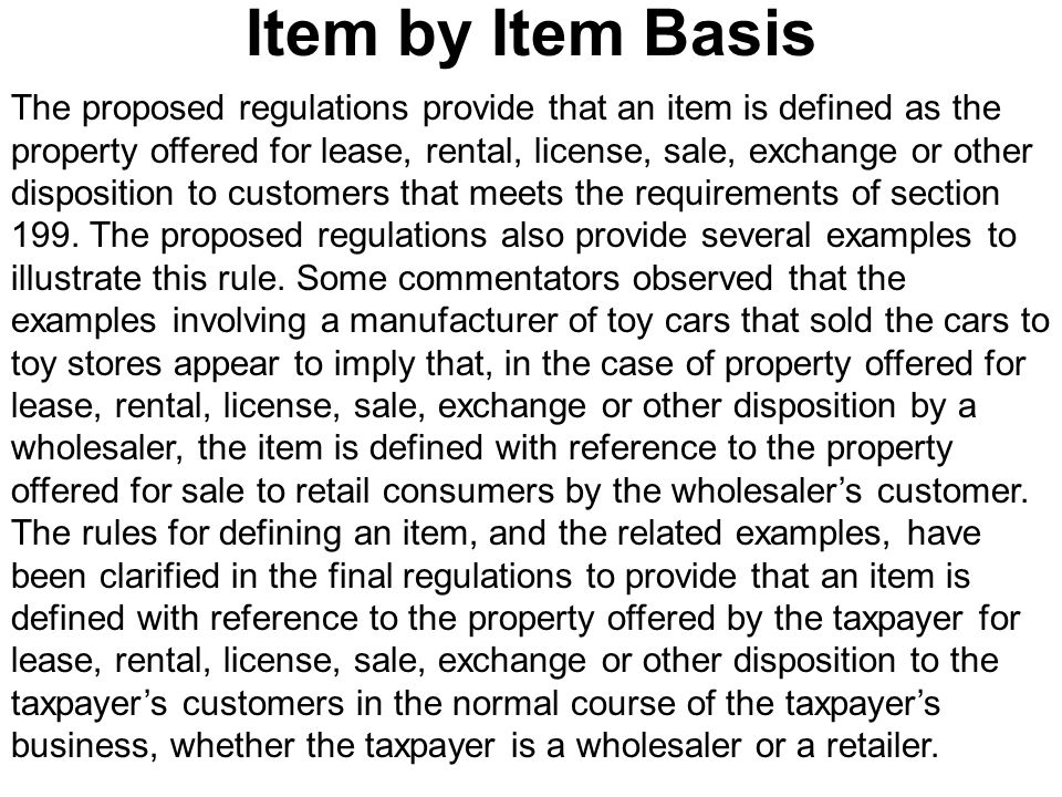 The proposed regulations provide that an item is defined as the property offered for lease, rental, license, sale, exchange or other disposition to customers that meets the requirements of section 199.