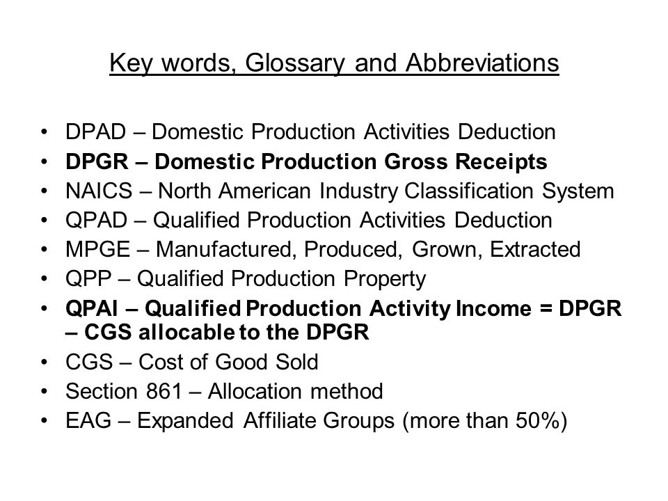 Key words, Glossary and Abbreviations DPAD – Domestic Production Activities Deduction DPGR – Domestic Production Gross Receipts NAICS – North American Industry Classification System QPAD – Qualified Production Activities Deduction MPGE – Manufactured, Produced, Grown, Extracted QPP – Qualified Production Property QPAI – Qualified Production Activity Income = DPGR – CGS allocable to the DPGR CGS – Cost of Good Sold Section 861 – Allocation method EAG – Expanded Affiliate Groups (more than 50%)