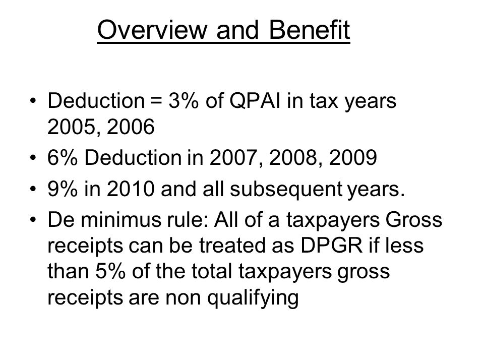 Overview and Benefit Deduction = 3% of QPAI in tax years 2005, 2006 6% Deduction in 2007, 2008, 2009 9% in 2010 and all subsequent years.