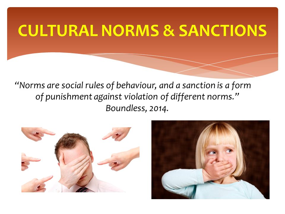 Norms are social rules of behaviour, and a sanction is a form of punishment against violation of different norms. Boundless, 2014.
