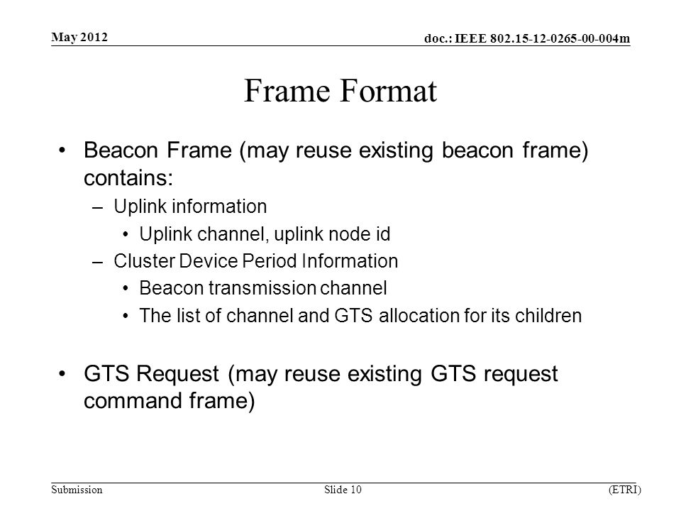 doc.: IEEE m Submission Frame Format Beacon Frame (may reuse existing beacon frame) contains: –Uplink information Uplink channel, uplink node id –Cluster Device Period Information Beacon transmission channel The list of channel and GTS allocation for its children GTS Request (may reuse existing GTS request command frame) May 2012 (ETRI)Slide 10