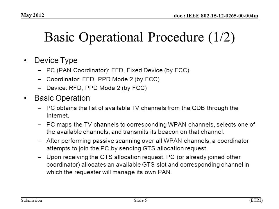 doc.: IEEE m Submission Basic Operational Procedure (1/2) Device Type –PC (PAN Coordinator): FFD, Fixed Device (by FCC) –Coordinator: FFD, PPD Mode 2 (by FCC) –Device: RFD, PPD Mode 2 (by FCC) Basic Operation –PC obtains the list of available TV channels from the GDB through the Internet.
