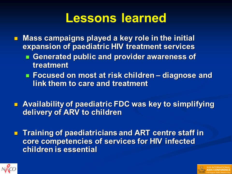 Lessons learned Mass campaigns played a key role in the initial expansion of paediatric HIV treatment services Mass campaigns played a key role in the initial expansion of paediatric HIV treatment services Generated public and provider awareness of treatment Generated public and provider awareness of treatment Focused on most at risk children – diagnose and link them to care and treatment Focused on most at risk children – diagnose and link them to care and treatment Availability of paediatric FDC was key to simplifying delivery of ARV to children Availability of paediatric FDC was key to simplifying delivery of ARV to children Training of paediatricians and ART centre staff in core competencies of services for HIV infected children is essential Training of paediatricians and ART centre staff in core competencies of services for HIV infected children is essential
