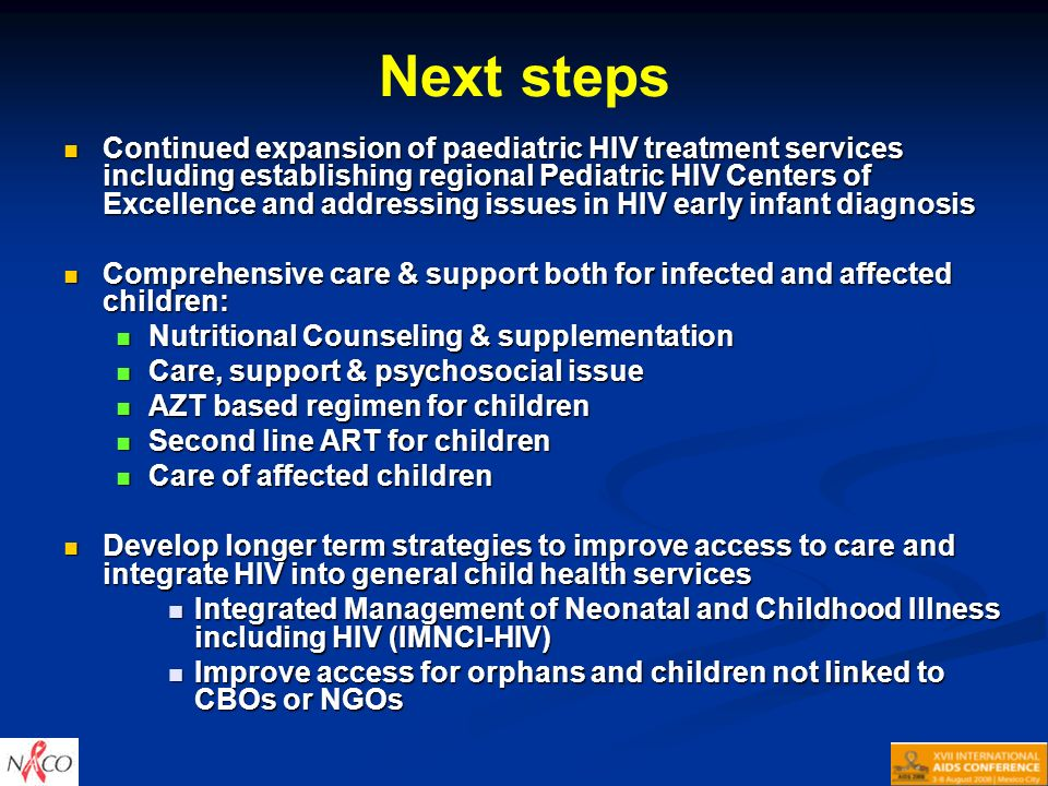 Next steps Continued expansion of paediatric HIV treatment services including establishing regional Pediatric HIV Centers of Excellence and addressing issues in HIV early infant diagnosis Continued expansion of paediatric HIV treatment services including establishing regional Pediatric HIV Centers of Excellence and addressing issues in HIV early infant diagnosis Comprehensive care & support both for infected and affected children: Comprehensive care & support both for infected and affected children: Nutritional Counseling & supplementation Nutritional Counseling & supplementation Care, support & psychosocial issue Care, support & psychosocial issue AZT based regimen for children AZT based regimen for children Second line ART for children Second line ART for children Care of affected children Care of affected children Develop longer term strategies to improve access to care and integrate HIV into general child health services Develop longer term strategies to improve access to care and integrate HIV into general child health services Integrated Management of Neonatal and Childhood Illness including HIV (IMNCI-HIV) Integrated Management of Neonatal and Childhood Illness including HIV (IMNCI-HIV) Improve access for orphans and children not linked to CBOs or NGOs Improve access for orphans and children not linked to CBOs or NGOs