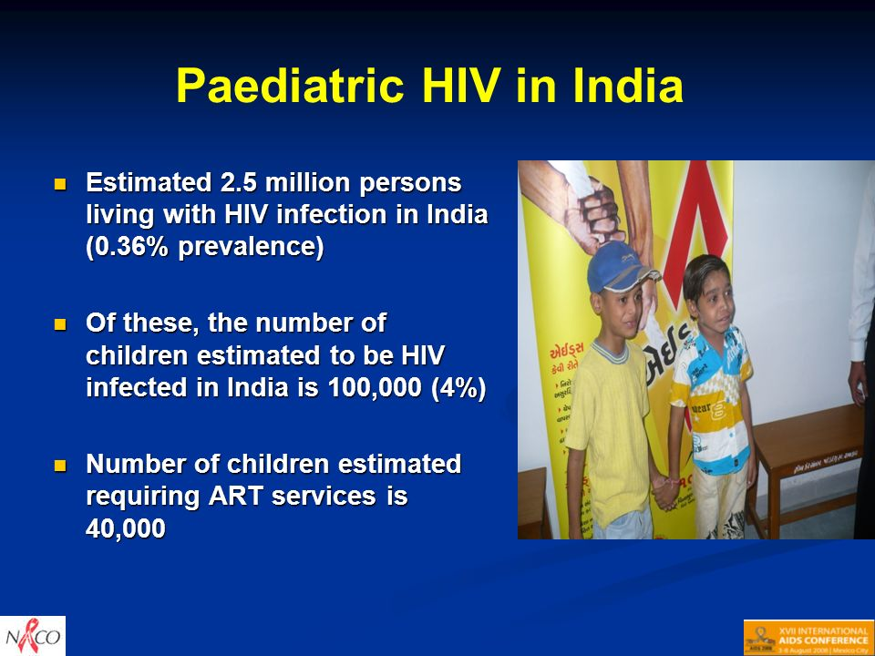 Paediatric HIV in India Estimated 2.5 million persons living with HIV infection in India (0.36% prevalence) Estimated 2.5 million persons living with HIV infection in India (0.36% prevalence) Of these, the number of children estimated to be HIV infected in India is 100,000 (4%) Of these, the number of children estimated to be HIV infected in India is 100,000 (4%) Number of children estimated requiring ART services is 40,000 Number of children estimated requiring ART services is 40,000