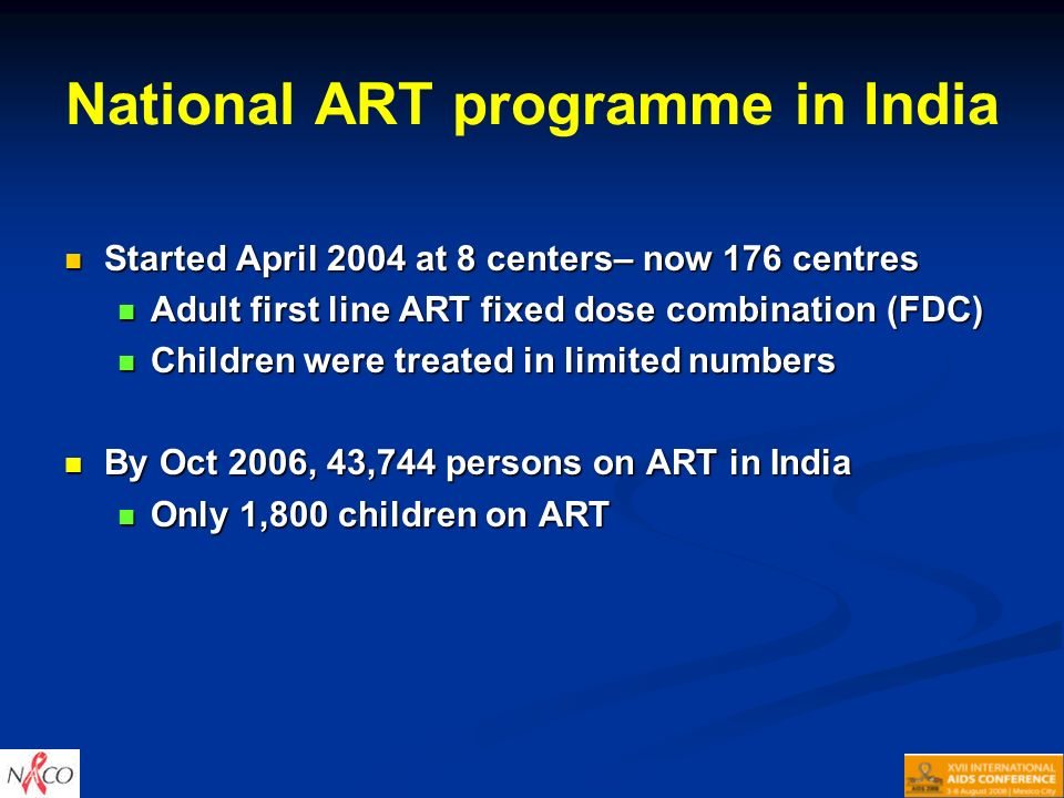 National ART programme in India Started April 2004 at 8 centers– now 176 centres Started April 2004 at 8 centers– now 176 centres Adult first line ART fixed dose combination (FDC) Adult first line ART fixed dose combination (FDC) Children were treated in limited numbers Children were treated in limited numbers By Oct 2006, 43,744 persons on ART in India By Oct 2006, 43,744 persons on ART in India Only 1,800 children on ART Only 1,800 children on ART