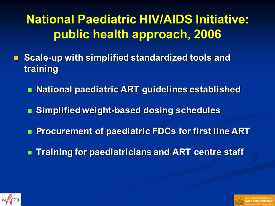 National Paediatric HIV/AIDS Initiative: public health approach, 2006 Scale-up with simplified standardized tools and training Scale-up with simplified standardized tools and training National paediatric ART guidelines established National paediatric ART guidelines established Simplified weight-based dosing schedules Simplified weight-based dosing schedules Procurement of paediatric FDCs for first line ART Procurement of paediatric FDCs for first line ART Training for paediatricians and ART centre staff Training for paediatricians and ART centre staff