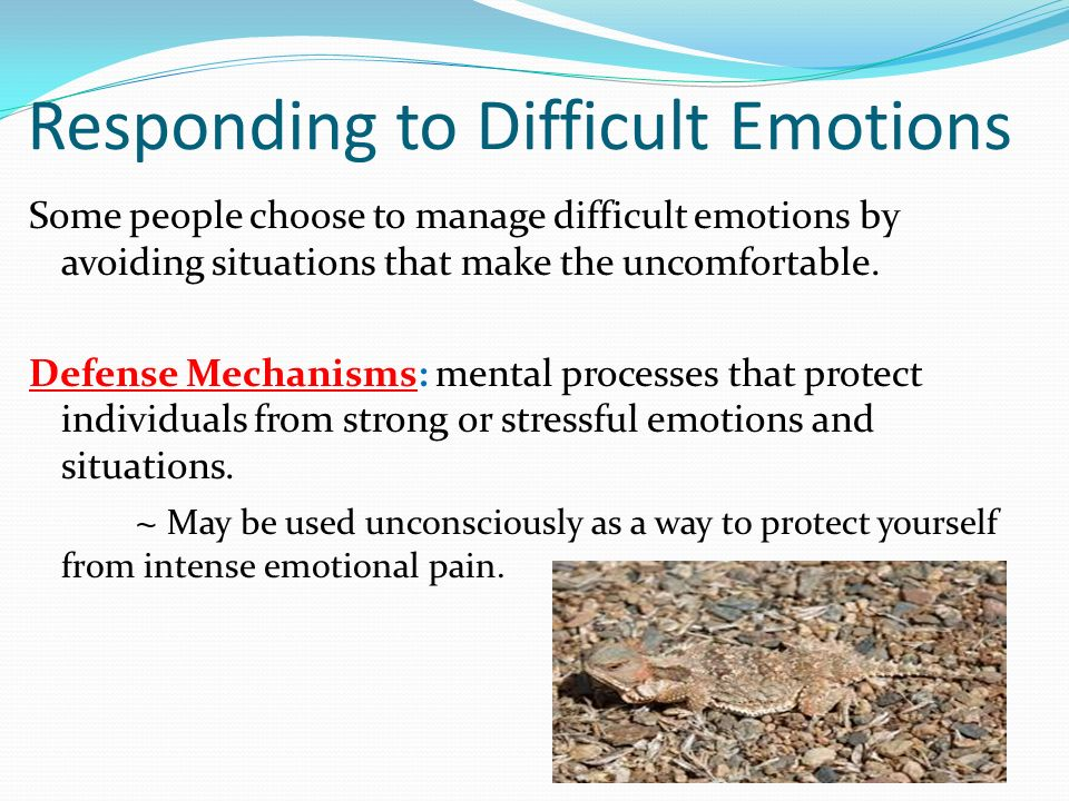 Responding to Difficult Emotions Some people choose to manage difficult emotions by avoiding situations that make the uncomfortable. Defense Mechanism