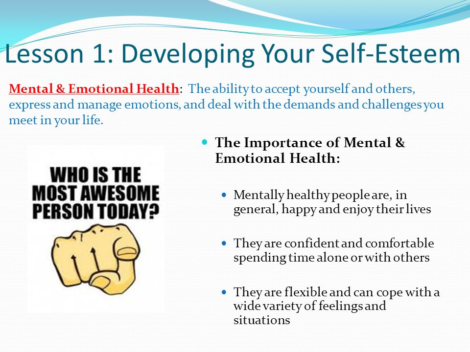 Lesson 1: Developing Your Self-Esteem Mental & Emotional Health: The ability to accept yourself and others, express and manage emotions, and deal with