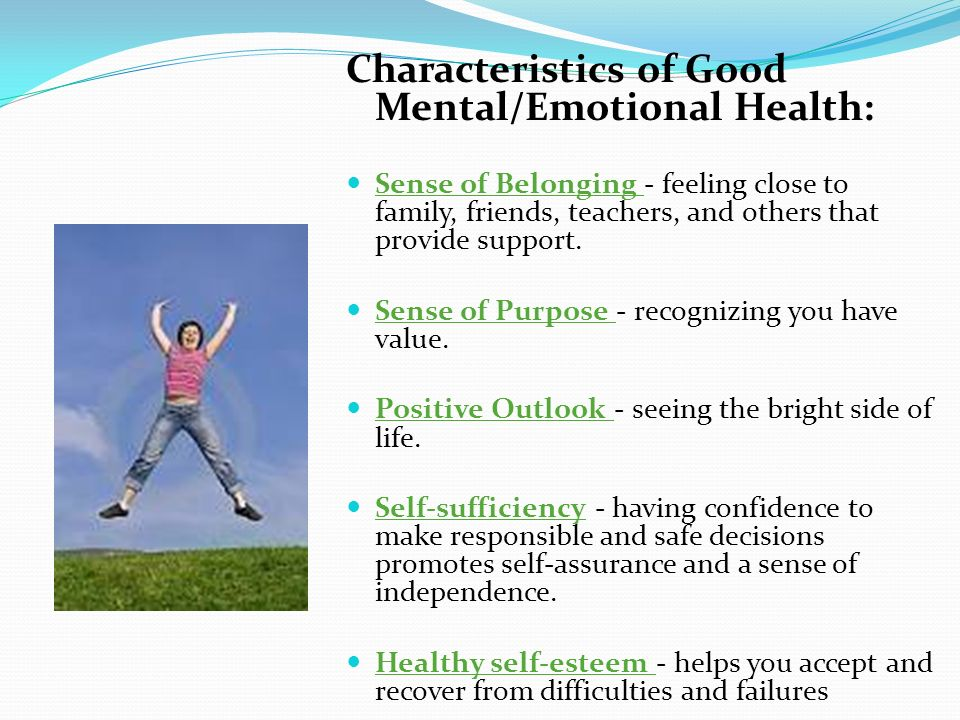 Characteristics of Good Mental/Emotional Health: Sense of Belonging - feeling close to family, friends, teachers, and others that provide support. Sen