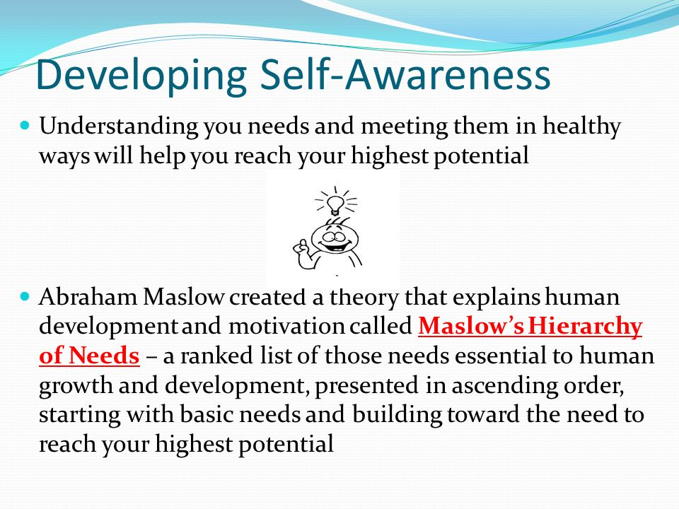 Developing Self-Awareness Understanding you needs and meeting them in healthy ways will help you reach your highest potential Abraham Maslow created a