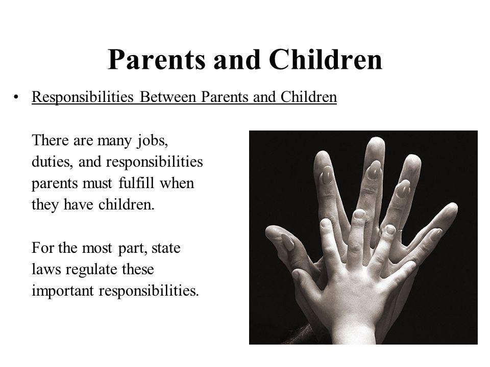 Parents and Children Responsibilities Between Parents and Children There are many jobs, duties, and responsibilities parents must fulfill when they have children.