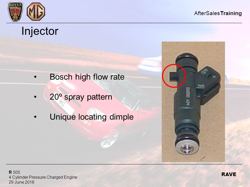 R 505 4 Cylinder Pressure Charged Engine 29 June 2016 AfterSalesTraining RAVE Injector Bosch high flow rate 20º spray pattern Unique locating dimple