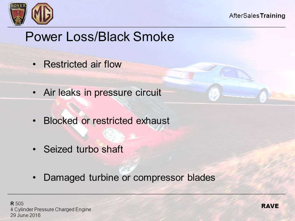 R 505 4 Cylinder Pressure Charged Engine 29 June 2016 AfterSalesTraining RAVE Power Loss/Black Smoke Restricted air flow Air leaks in pressure circuit Blocked or restricted exhaust Seized turbo shaft Damaged turbine or compressor blades