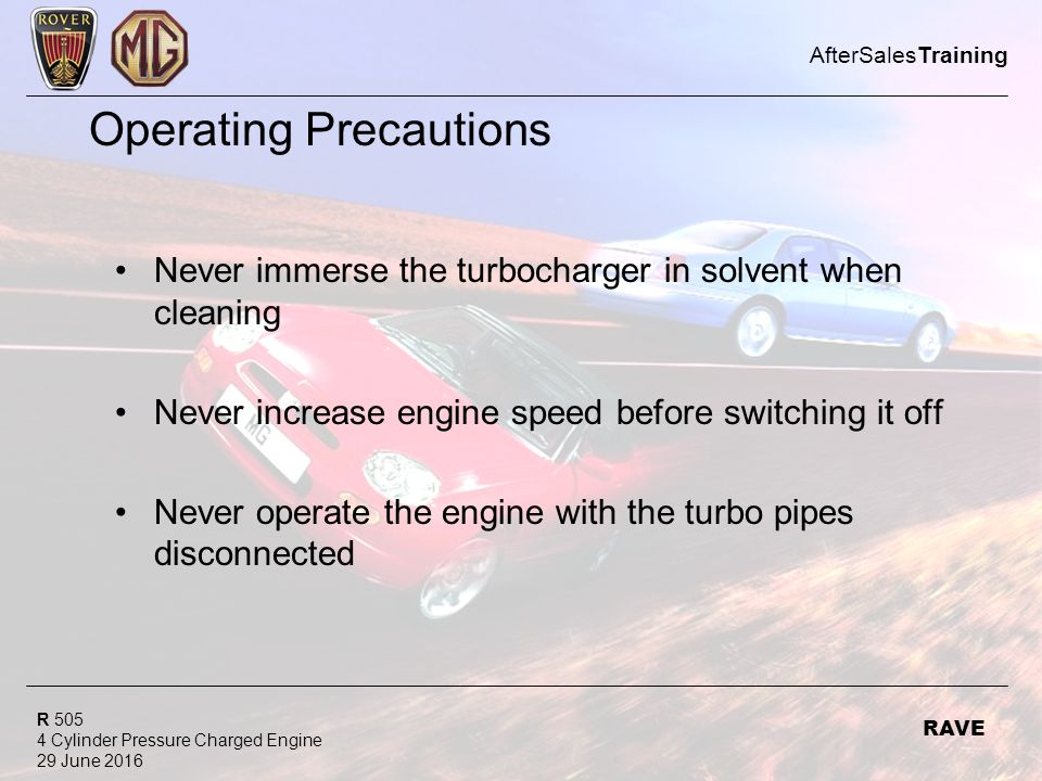 R 505 4 Cylinder Pressure Charged Engine 29 June 2016 AfterSalesTraining RAVE Operating Precautions Never immerse the turbocharger in solvent when cleaning Never increase engine speed before switching it off Never operate the engine with the turbo pipes disconnected
